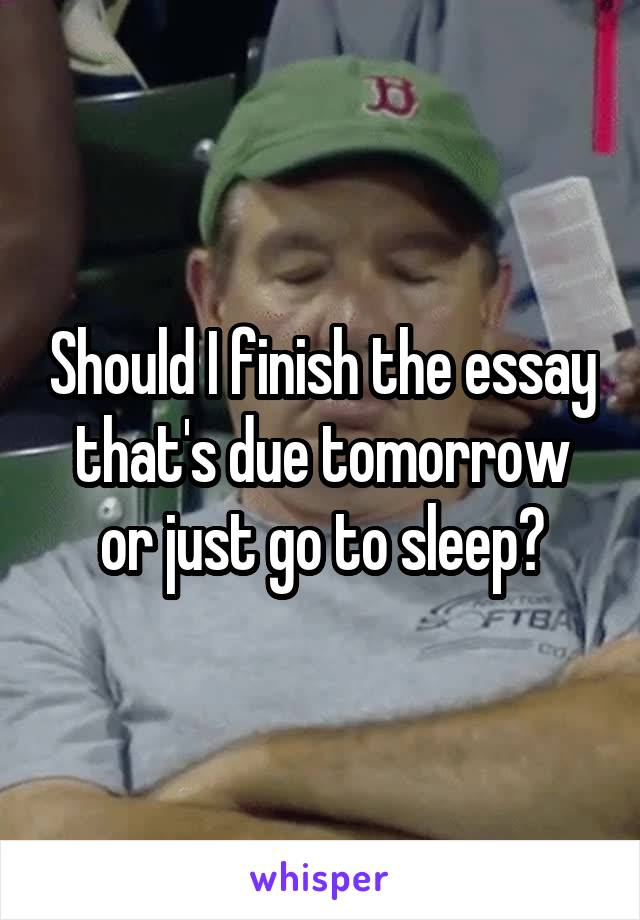 Should I finish the essay that's due tomorrow or just go to sleep?