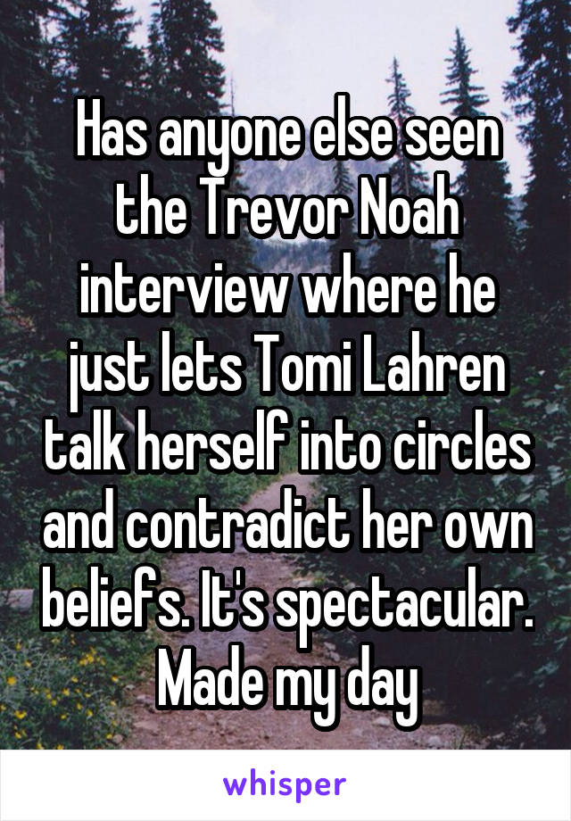 Has anyone else seen the Trevor Noah interview where he just lets Tomi Lahren talk herself into circles and contradict her own beliefs. It's spectacular. Made my day