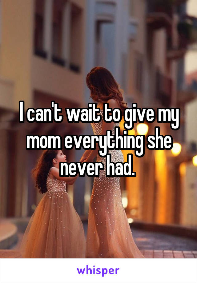 I can't wait to give my mom everything she never had.