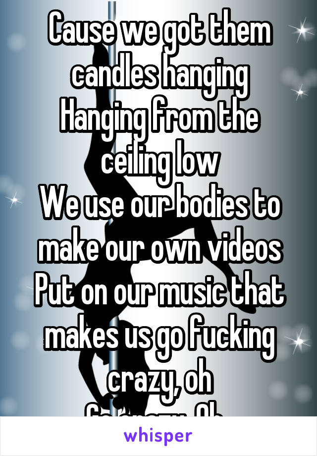 Cause we got them candles hanging Hanging from the ceiling low We use our bodies to make our own videos Put on our music that makes us go fucking crazy, oh Go crazy, Oh.