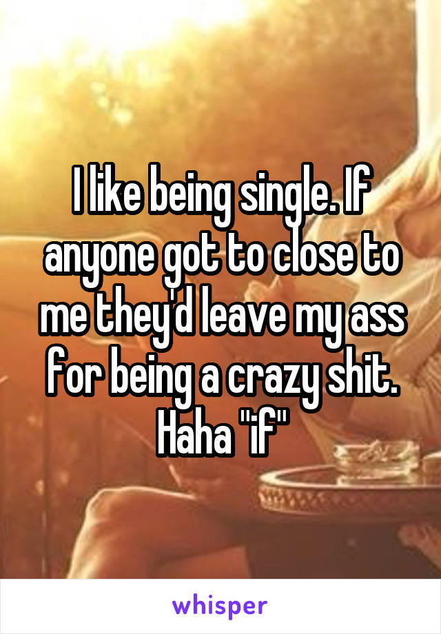 """I like being single. If anyone got to close to me they'd leave my ass for being a crazy shit. Haha """"if"""""""