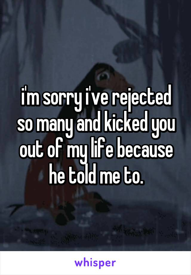 i'm sorry i've rejected so many and kicked you out of my life because he told me to.