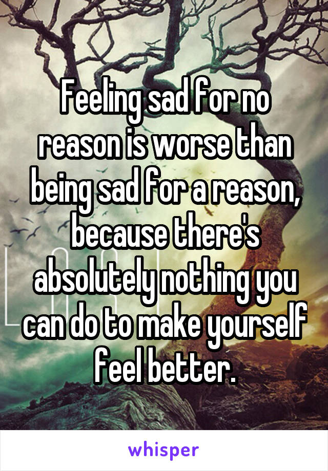 Feeling sad for no reason is worse than being sad for a reason, because there's absolutely nothing you can do to make yourself feel better.
