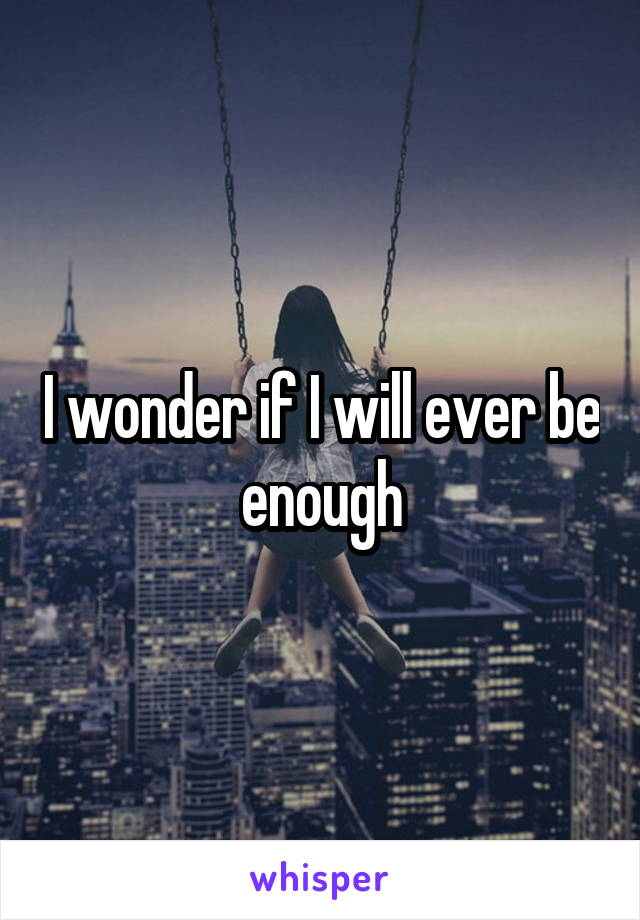 I wonder if I will ever be enough