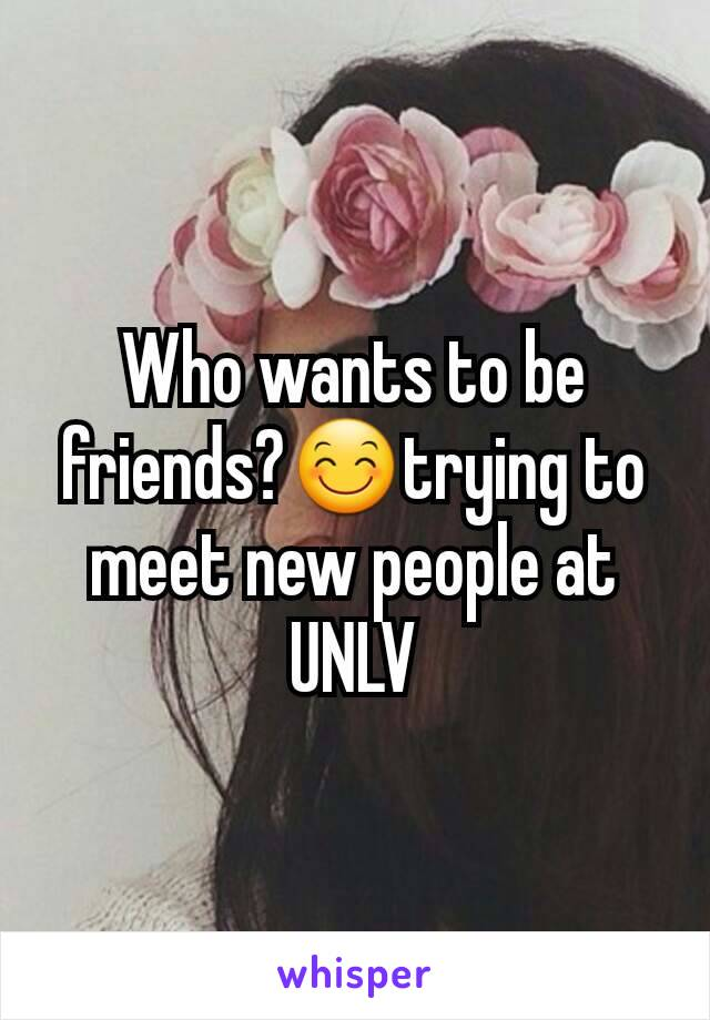 Who wants to be friends?😊trying to meet new people at UNLV