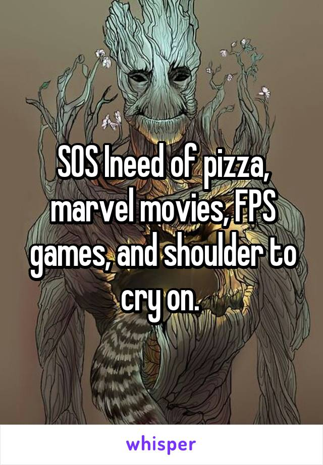 SOS Ineed of pizza, marvel movies, FPS games, and shoulder to cry on.