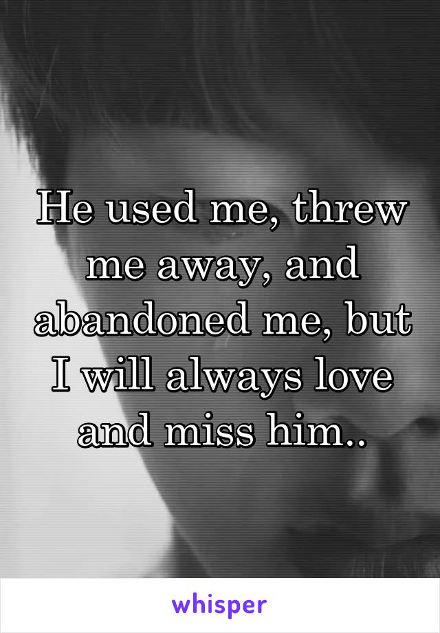 He used me, threw me away, and abandoned me, but I will always love and miss him..