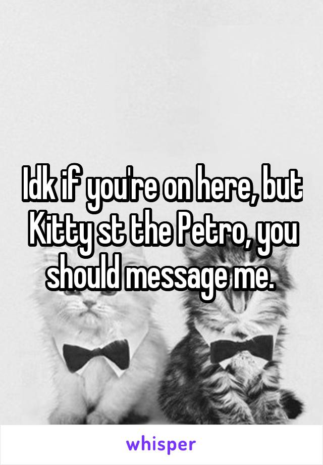 Idk if you're on here, but Kitty st the Petro, you should message me.
