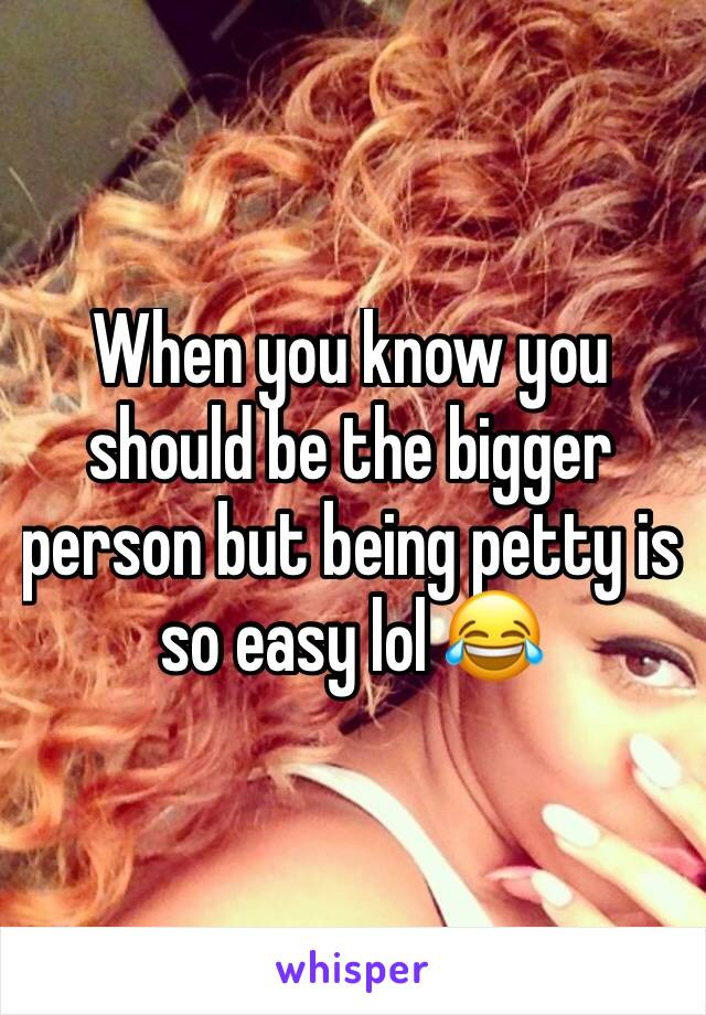 When you know you should be the bigger person but being petty is so easy lol 😂