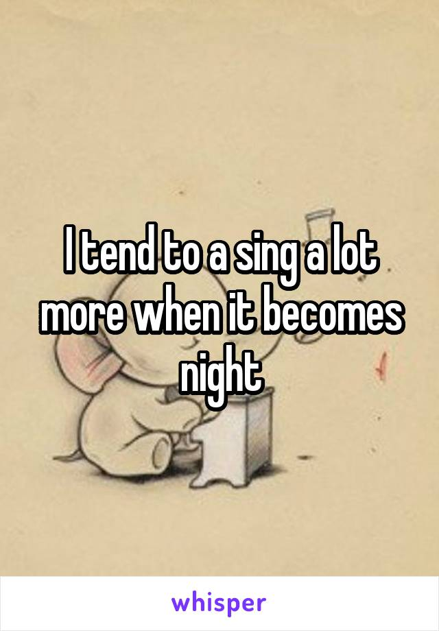I tend to a sing a lot more when it becomes night