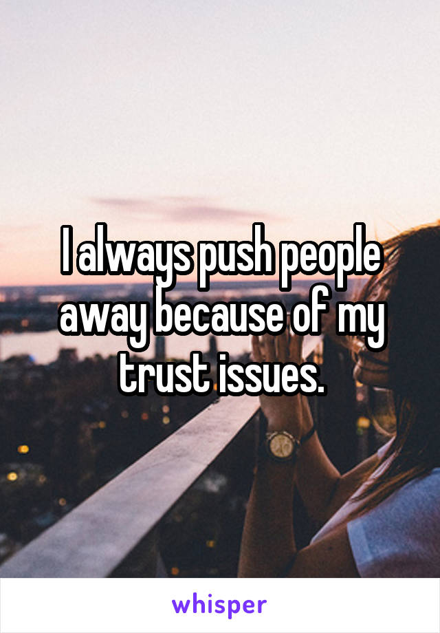 I always push people away because of my trust issues.