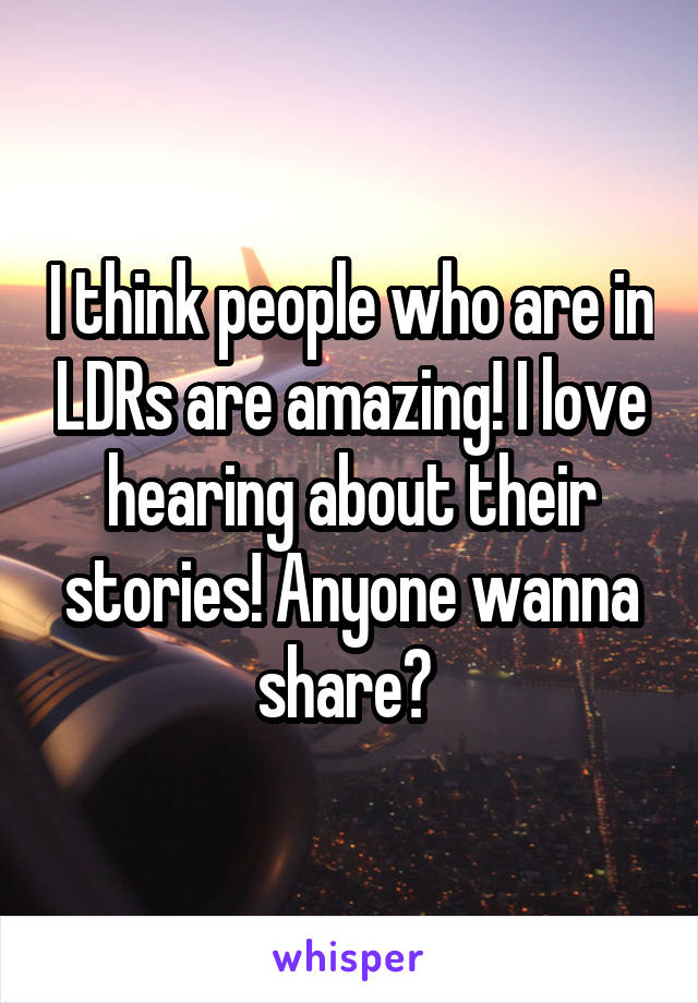 I think people who are in LDRs are amazing! I love hearing about their stories! Anyone wanna share?