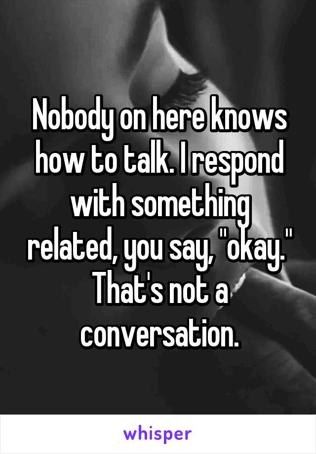 "Nobody on here knows how to talk. I respond with something related, you say, ""okay."" That's not a conversation."