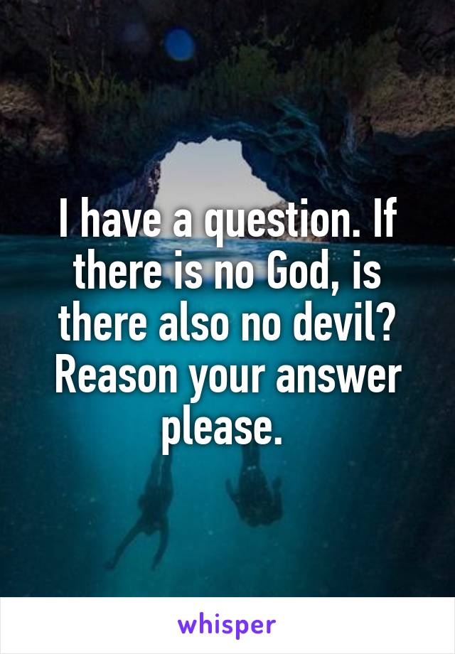 I have a question. If there is no God, is there also no devil? Reason your answer please.