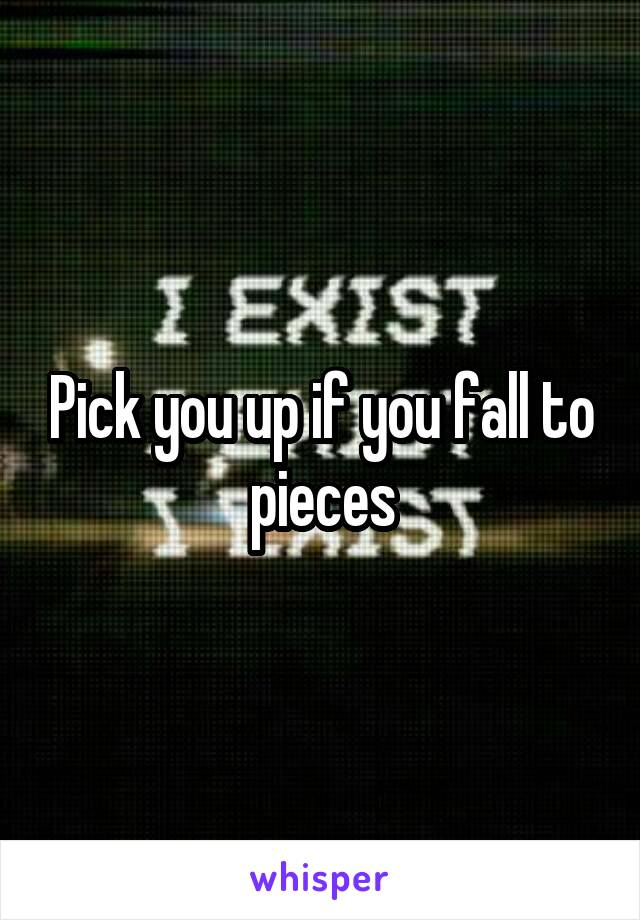 Pick you up if you fall to pieces