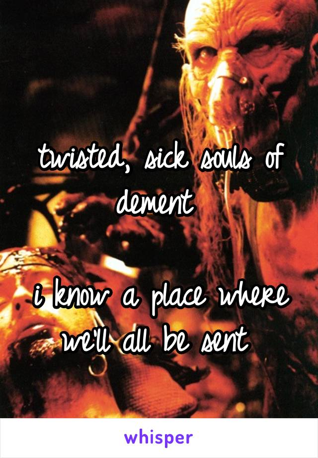 twisted, sick souls of dement   i know a place where we'll all be sent