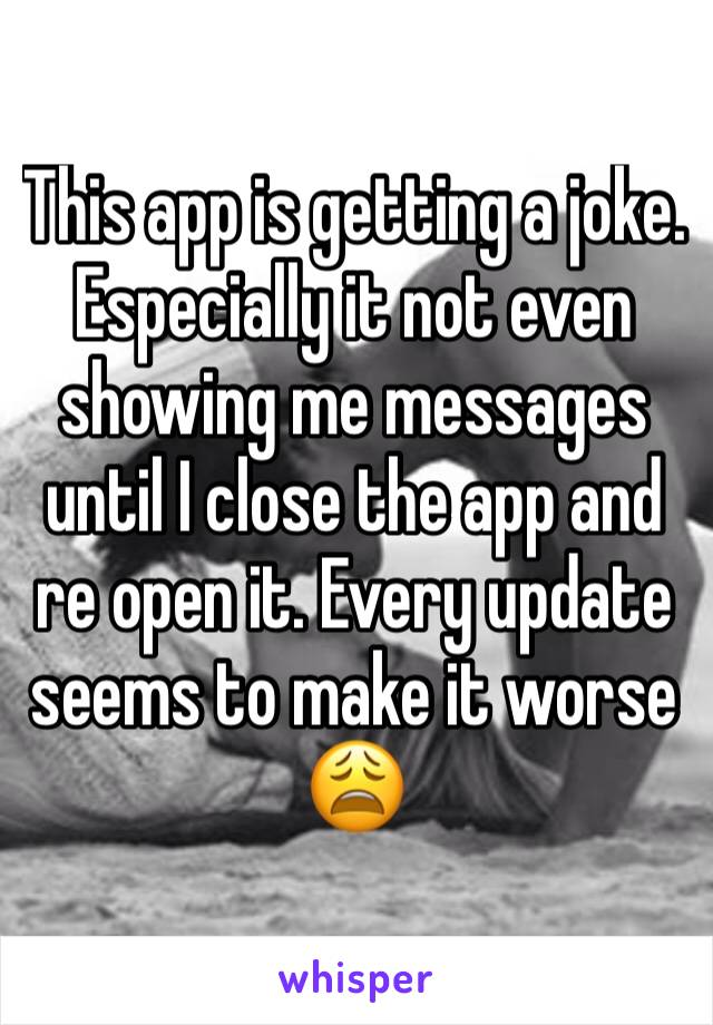 This app is getting a joke. Especially it not even showing me messages until I close the app and re open it. Every update seems to make it worse 😩