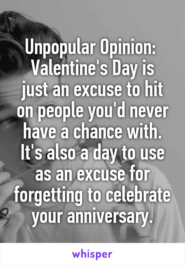 Unpopular Opinion:  Valentine's Day is just an excuse to hit on people you'd never have a chance with. It's also a day to use as an excuse for forgetting to celebrate your anniversary.