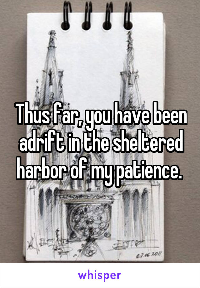 Thus far, you have been adrift in the sheltered harbor of my patience.