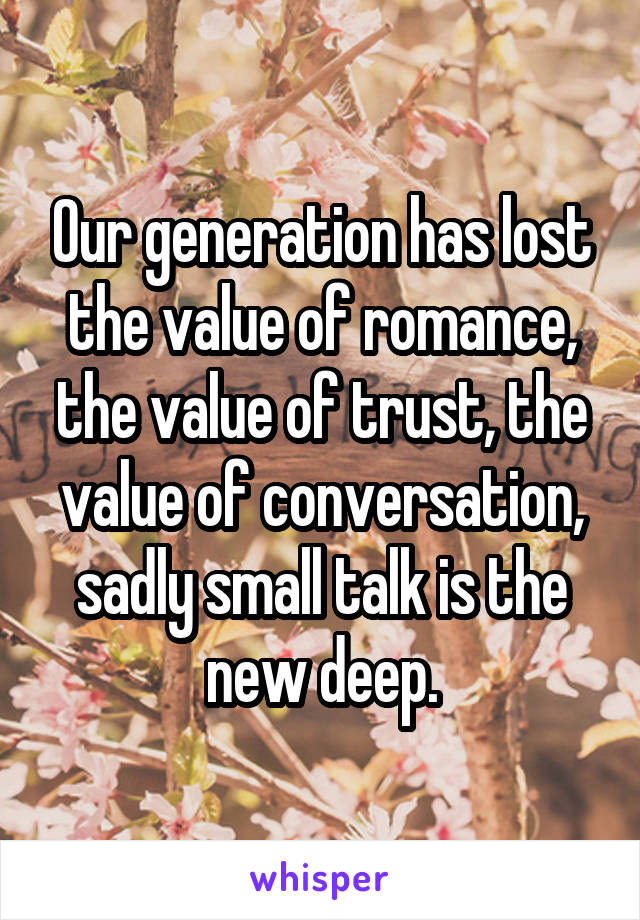 Our generation has lost the value of romance, the value of trust, the value of conversation, sadly small talk is the new deep.