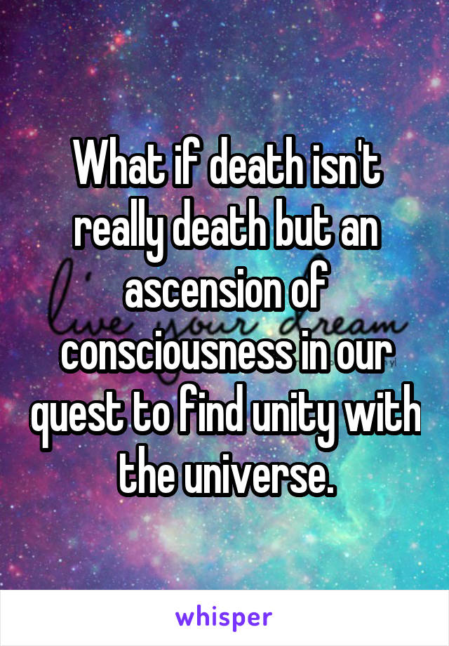 What if death isn't really death but an ascension of consciousness in our quest to find unity with the universe.