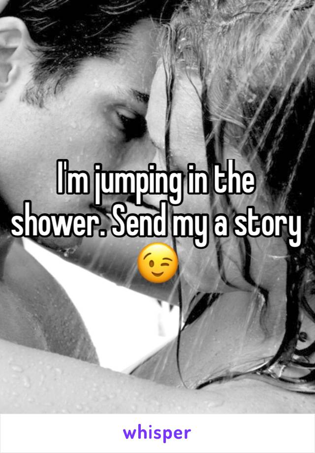 I'm jumping in the shower. Send my a story 😉