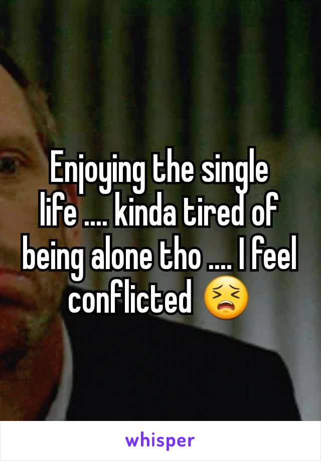 Enjoying the single life .... kinda tired of being alone tho .... I feel conflicted 😣