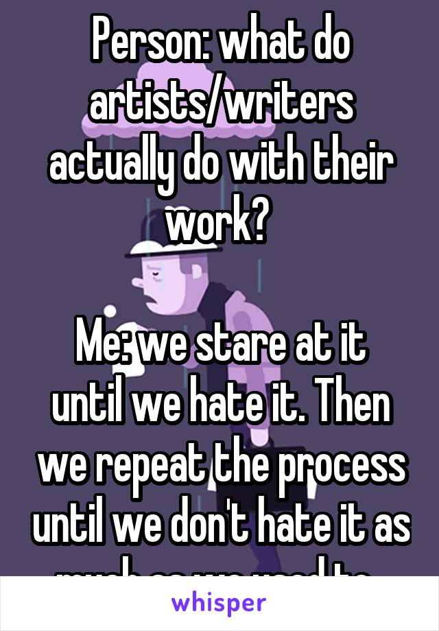 Person: what do artists/writers actually do with their work?   Me: we stare at it until we hate it. Then we repeat the process until we don't hate it as much as we used to.