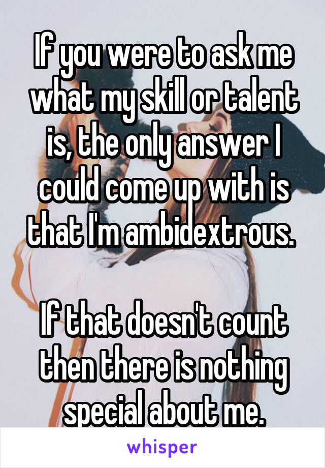 If you were to ask me what my skill or talent is, the only answer I could come up with is that I'm ambidextrous.   If that doesn't count then there is nothing special about me.