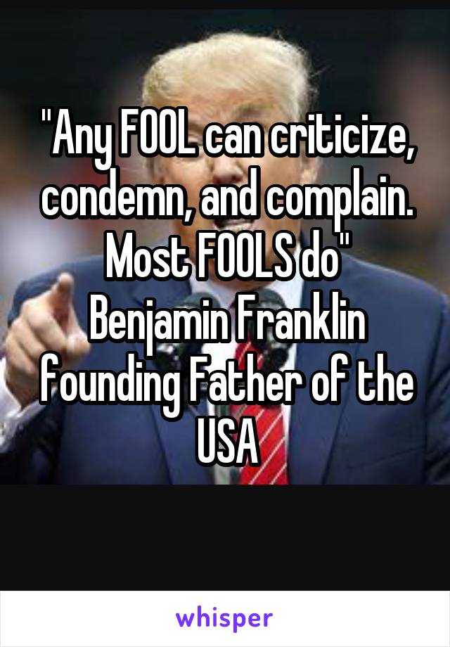"""""""Any FOOL can criticize, condemn, and complain. Most FOOLS do"""" Benjamin Franklin founding Father of the USA"""