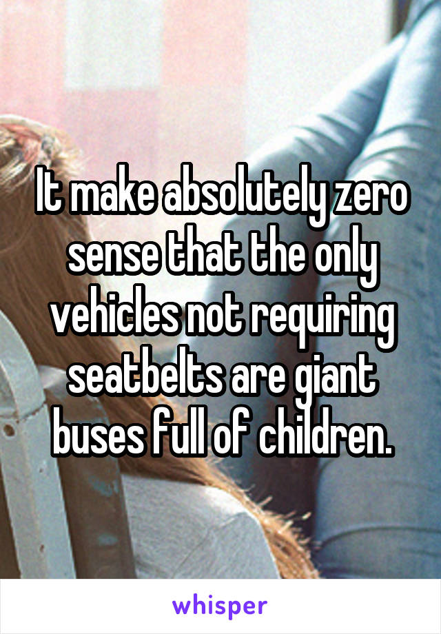 It make absolutely zero sense that the only vehicles not requiring seatbelts are giant buses full of children.
