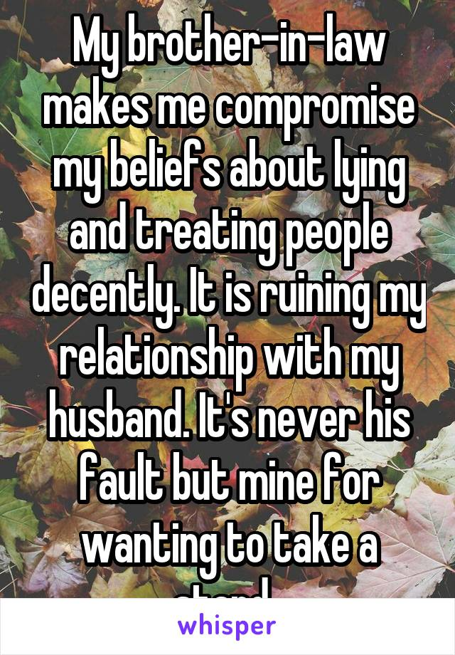 My brother-in-law makes me compromise my beliefs about lying and treating people decently. It is ruining my relationship with my husband. It's never his fault but mine for wanting to take a stand.