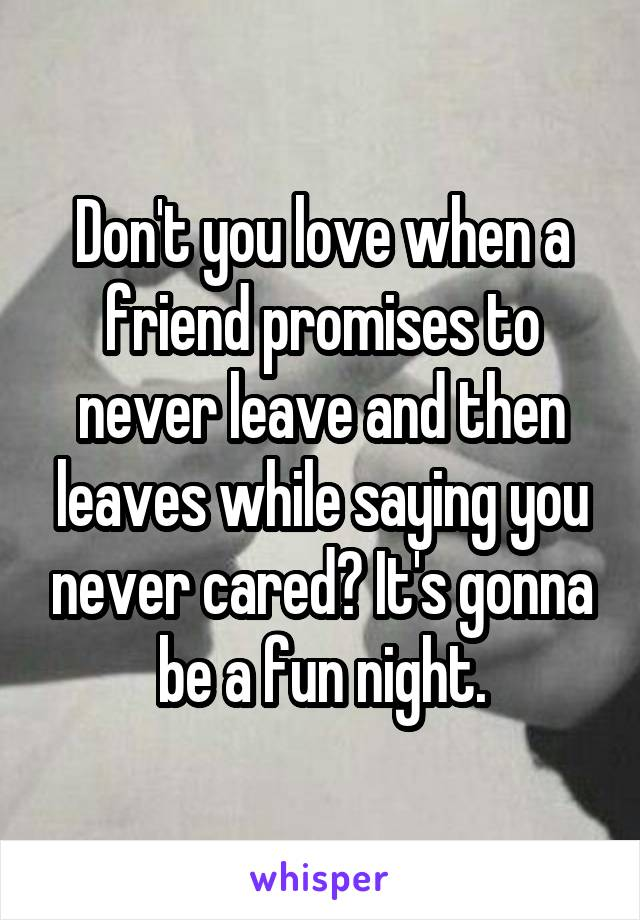 Don't you love when a friend promises to never leave and then leaves while saying you never cared? It's gonna be a fun night.