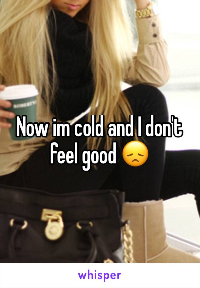Now im cold and I don't feel good 😞