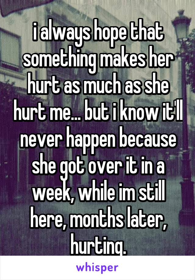 i always hope that something makes her hurt as much as she hurt me... but i know it'll never happen because she got over it in a week, while im still here, months later, hurting.