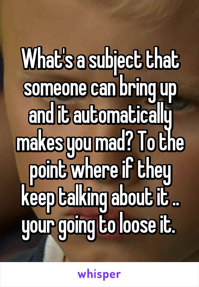 What's a subject that someone can bring up and it automatically makes you mad? To the point where if they keep talking about it .. your going to loose it.