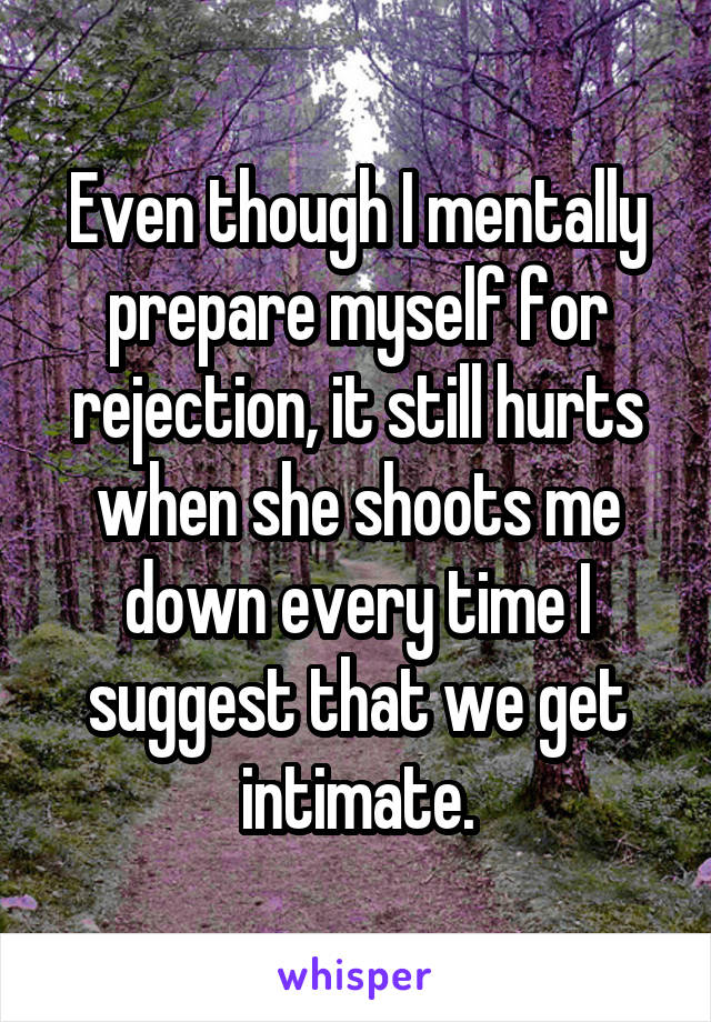 Even though I mentally prepare myself for rejection, it still hurts when she shoots me down every time I suggest that we get intimate.