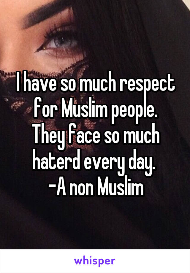 I have so much respect for Muslim people. They face so much haterd every day.  -A non Muslim