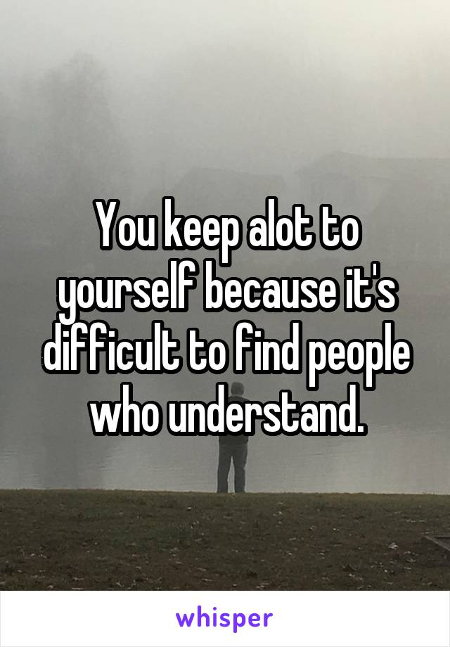 You keep alot to yourself because it's difficult to find people who understand.