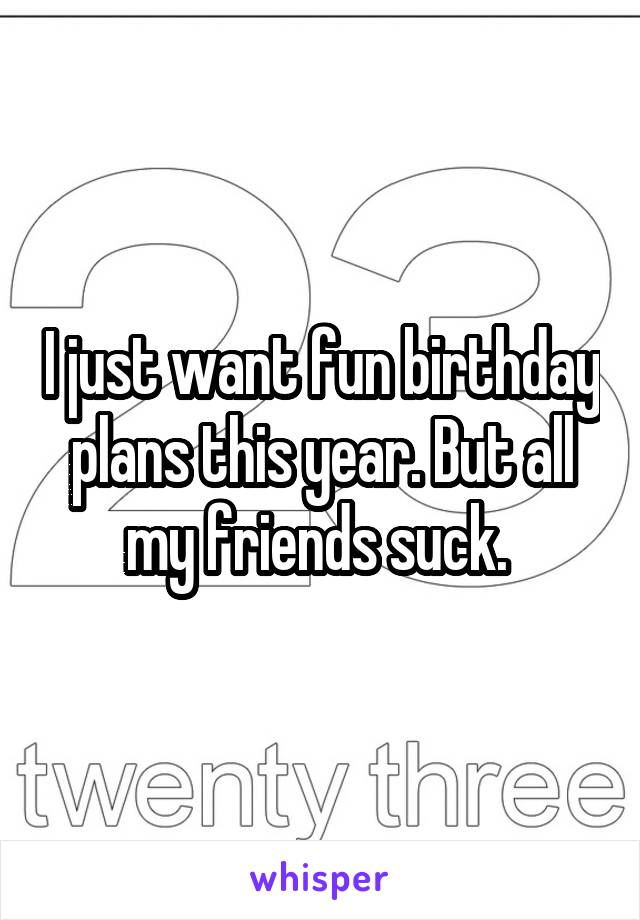 I just want fun birthday plans this year. But all my friends suck.