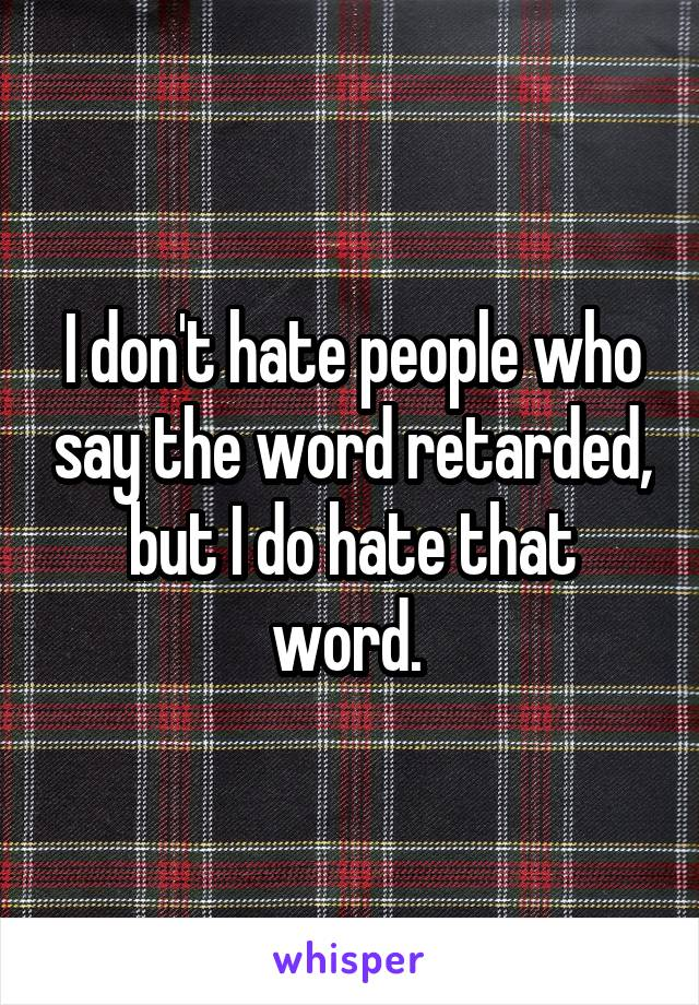 I don't hate people who say the word retarded, but I do hate that word.