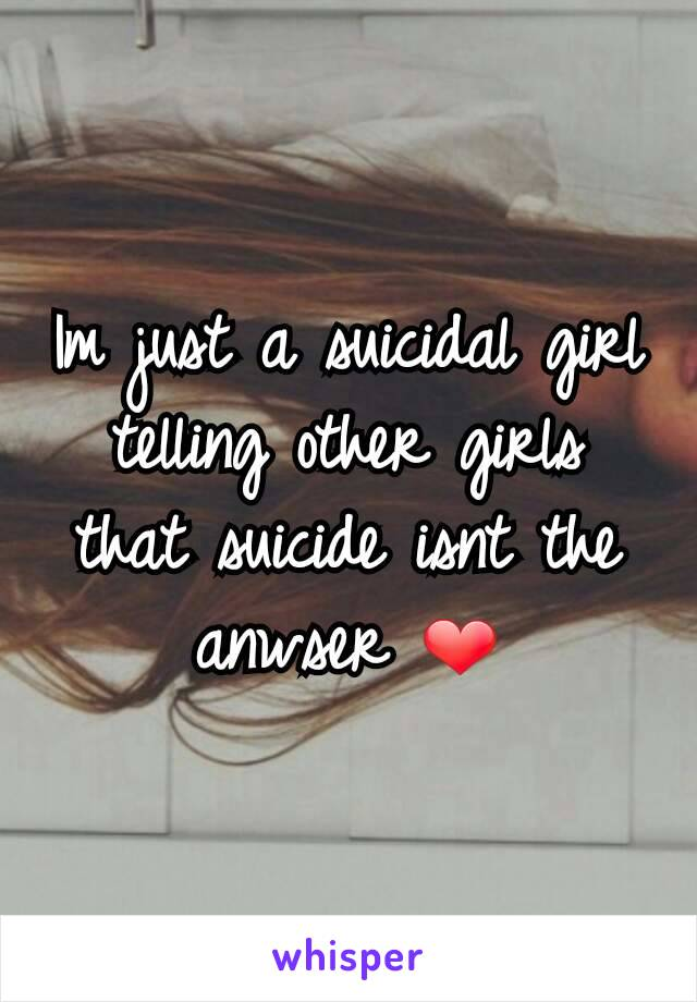 Im just a suicidal girl telling other girls that suicide isnt the anwser ❤