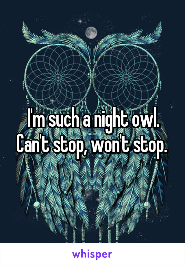 I'm such a night owl. Can't stop, won't stop.
