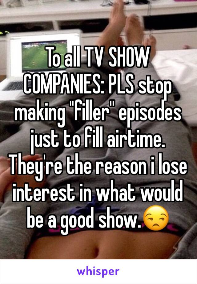 "To all TV SHOW COMPANIES: PLS stop making ""filler"" episodes just to fill airtime. They're the reason i lose interest in what would be a good show.😒"