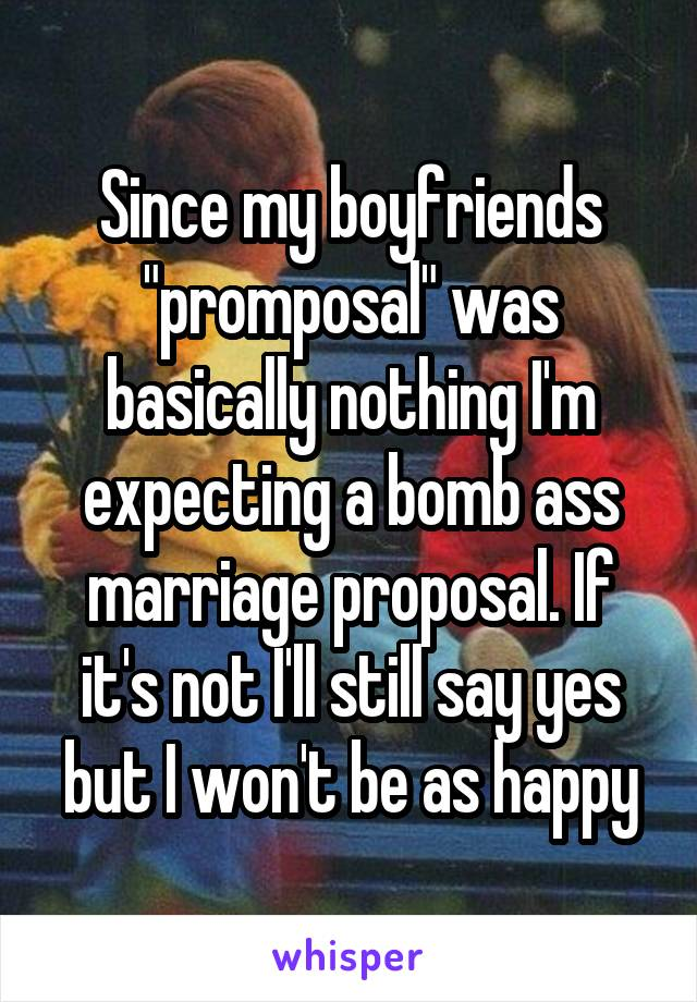 """Since my boyfriends """"promposal"""" was basically nothing I'm expecting a bomb ass marriage proposal. If it's not I'll still say yes but I won't be as happy"""