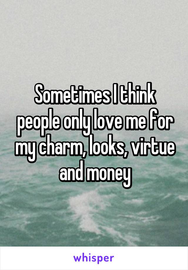 Sometimes I think people only love me for my charm, looks, virtue and money