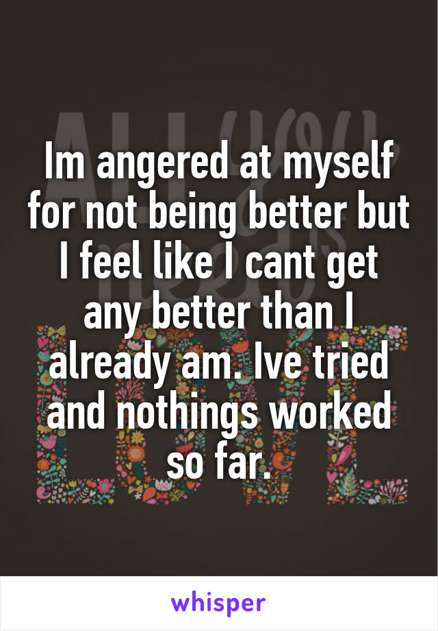 Im angered at myself for not being better but I feel like I cant get any better than I already am. Ive tried and nothings worked so far.