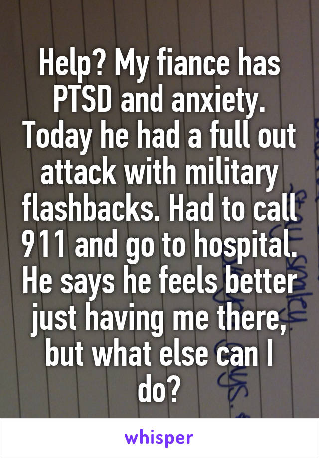 Help? My fiance has PTSD and anxiety. Today he had a full out attack with military flashbacks. Had to call 911 and go to hospital. He says he feels better just having me there, but what else can I do?