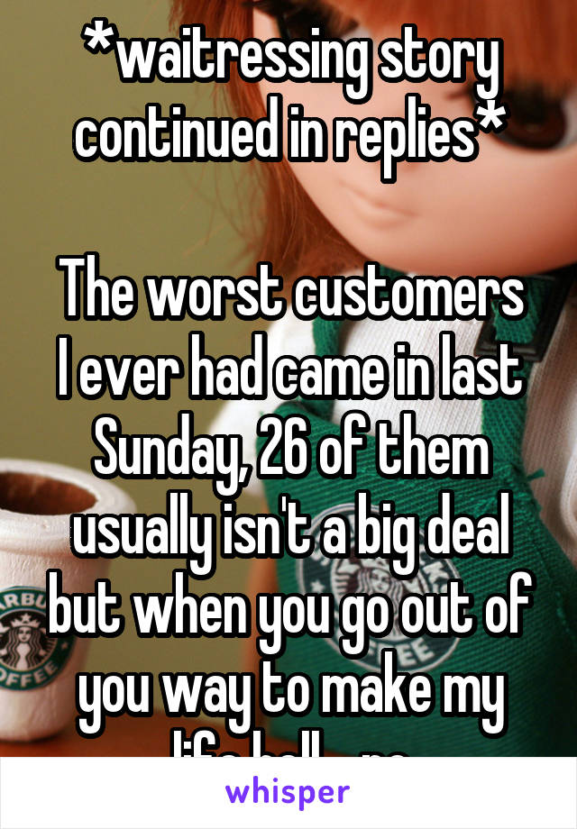 *waitressing story continued in replies*  The worst customers I ever had came in last Sunday, 26 of them usually isn't a big deal but when you go out of you way to make my life hell... no