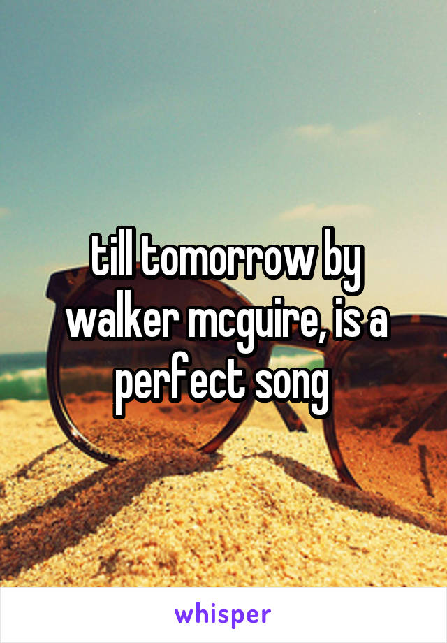 till tomorrow by walker mcguire, is a perfect song